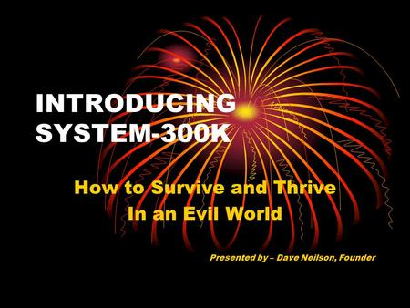INTRODUCING SYSTEM-300K How to Survive and Thrive In an Evil World Presented by – Dave Neilson, Founder.
