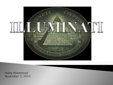 Haley Holmstead November 3, 2010. History Of Illuminati? Adam Weishaupt formed The Illuminati in 1776. Illuminati Goal: To accomplish a satanic New World.