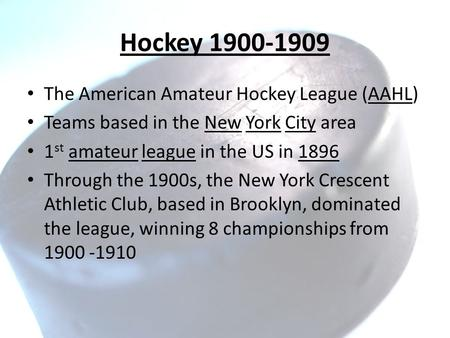 Hockey 1900-1909 The American Amateur Hockey League (AAHL) Teams based in the New York City area 1 st amateur league in the US in 1896 Through the 1900s,