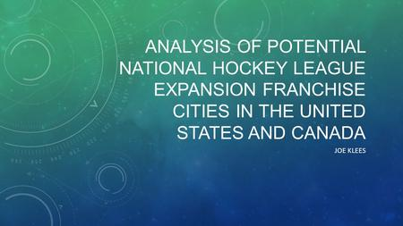 ANALYSIS OF POTENTIAL NATIONAL HOCKEY LEAGUE EXPANSION FRANCHISE CITIES IN THE UNITED STATES AND CANADA JOE KLEES.