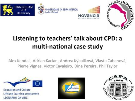 Listening to teachers' talk about CPD: a multi-national case study Alex Kendall, Adrian Kacian, Andrea Kybalíková, Vlasta Cabanová, Pierre Vignes, Victor.