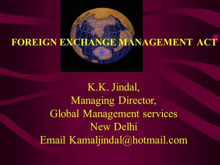 K.K. Jindal, Managing Director, Global Management services New Delhi  FOREIGN EXCHANGE MANAGEMENT ACT.