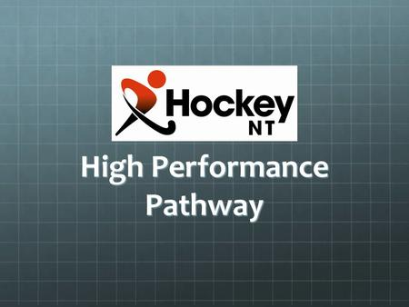 High Performance Pathway. Introduction The Hockey NT High Performance Advisory Panel would like to provide some clear guidelines regarding its High Performance.
