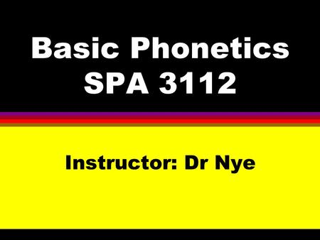 Basic Phonetics SPA 3112 Instructor: Dr Nye. Study of Phonetics A.Phonetics B.Phoneticians C.Branches of Phonetics.