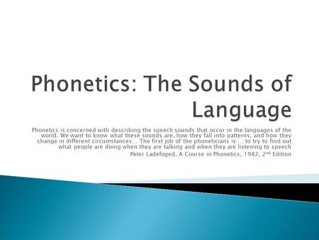 Phonetics is concerned with describing the speech sounds that occur in the languages of the world. We want to know what these sounds are, how they fall.