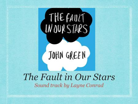 The Fault in Our Stars Sound track by Layne Conrad.