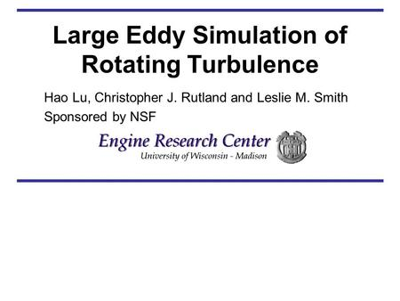 Large Eddy Simulation of Rotating Turbulence Hao Lu, Christopher J. Rutland and Leslie M. Smith Sponsored by NSF.