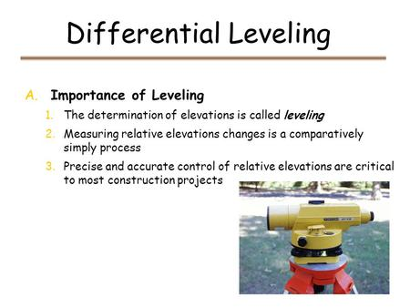 Differential Leveling A. Importance of Leveling 1.The determination of elevations is called leveling 2.Measuring relative elevations changes is a comparatively.