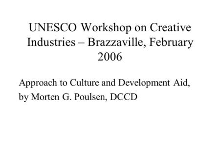 UNESCO Workshop on Creative Industries – Brazzaville, February 2006 Approach to Culture and Development Aid, by Morten G. Poulsen, DCCD.