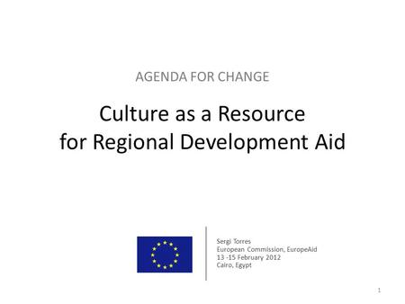 AGENDA FOR CHANGE Culture as a Resource for Regional Development Aid 1 Sergi Torres European Commission, EuropeAid 13 -15 February 2012 Cairo, Egypt.