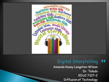 Amanda Kasey Langston-Wilson Dr. Toledo EDUC 7107-2 Diffusion of Technology Digital Storytelling.