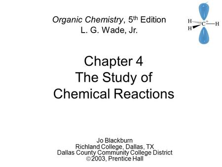 Chapter 4 The Study of Chemical Reactions Jo Blackburn Richland College, Dallas, TX Dallas County Community College District  2003,  Prentice Hall Organic.