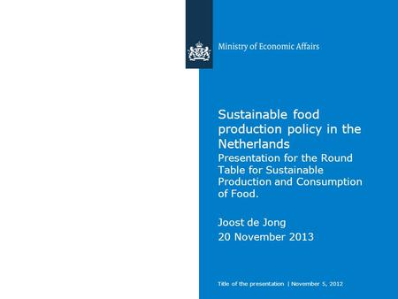 Title of the presentation | November 5, 2012 Sustainable food production policy in the Netherlands Presentation for the Round Table for Sustainable Production.