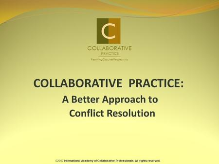 COLLABORATIVE PRACTICE: A Better Approach to Conflict Resolution ©2007 International Academy of Collaborative Professionals. All rights reserved. COLLABORATIVE.