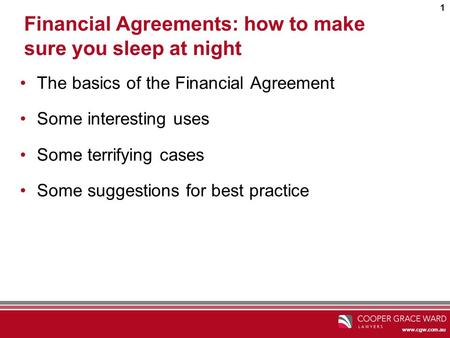 Www.cgw.com.au 1 Financial Agreements: how to make sure you sleep at night The basics of the Financial Agreement Some interesting uses Some terrifying.