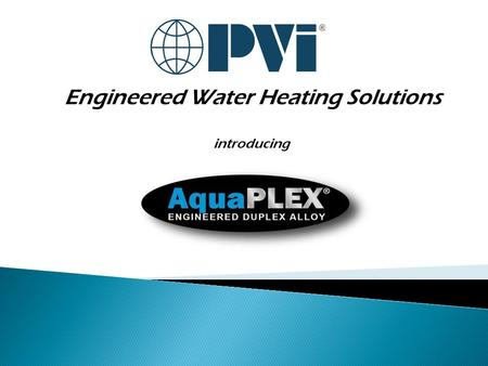 Engineered Water Heating Solutions introducing.  AquaPLEX is:...the engineered brand for potable water heating defined by:  Lean duplex stainless steel.