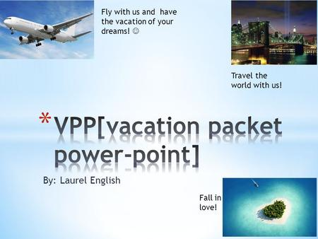 By: Laurel English Fly with us and have the vacation of your dreams! Travel the world with us! Fall in love!