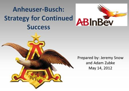 Anheuser-Busch: Strategy for Continued Success Prepared by: Jeremy Snow and Adam Zubke May 14, 2012.