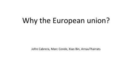 Why the European union? Jofre Cabrera, Marc Conde, Xiao Bin, ArnauTharrats.