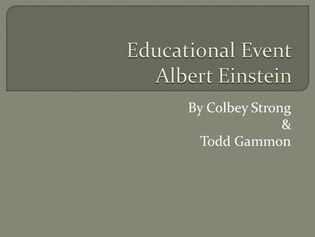 By Colbey Strong & Todd Gammon.  Albert Einstein was the most influential physicist possibly of all time. He made modern day physics into what we know.