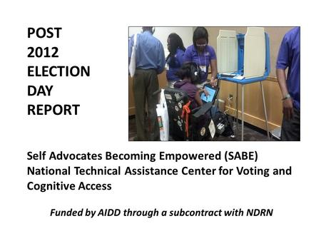 POST 2012 ELECTION DAY REPORT Self Advocates Becoming Empowered (SABE) National Technical Assistance Center for Voting and Cognitive Access Funded by AIDD.