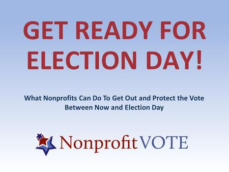 GET READY FOR ELECTION DAY! What Nonprofits Can Do To Get Out and Protect the Vote Between Now and Election Day.