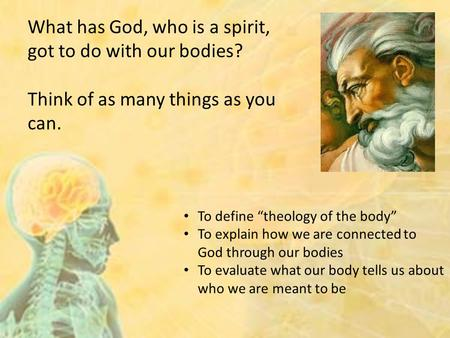 "To define ""theology of the body"" To explain how we are connected to God through our bodies To evaluate what our body tells us about who we are meant to."