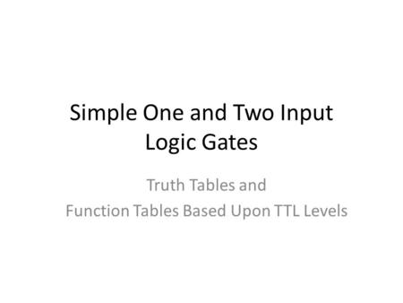 Simple One and Two Input Logic Gates Truth Tables and Function Tables Based Upon TTL Levels.