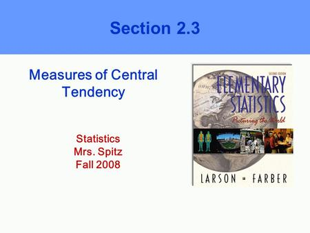 Measures of Central Tendency Section 2.3 Statistics Mrs. Spitz Fall 2008.
