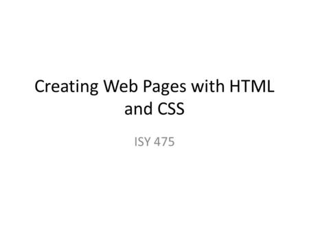 Creating Web Pages with HTML and CSS ISY 475. HTML Introduction History: –   Standard.