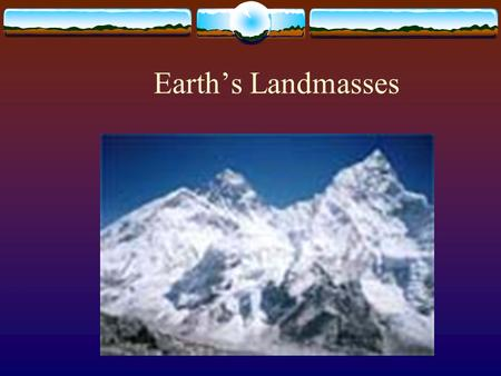 Earth's Landmasses.  There are only four major landmasses on Earth.  A continent is a landmass that measures millions of square kilometers and rises.