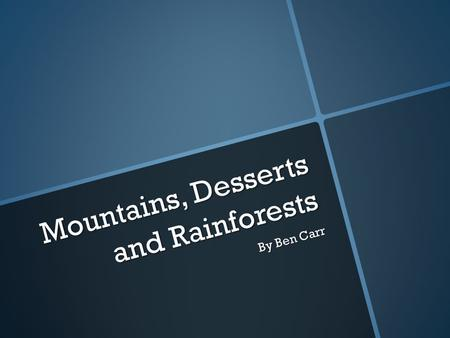 Mountains, Desserts and Rainforests By Ben Carr. What are mountains? Mountains are large formations from when the earth was created. The difference between.