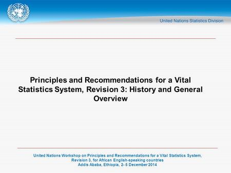 United Nations Workshop on Principles and Recommendations for a Vital Statistics System, Revision 3, for African English-speaking countries Addis Ababa,