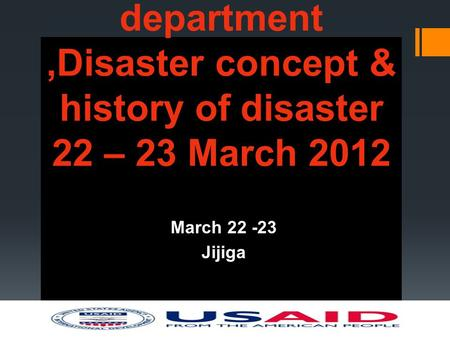 Somali Region Early warning department,Disaster concept & history of disaster 22 – 23 March 2012 March 22 -23 Jijiga.