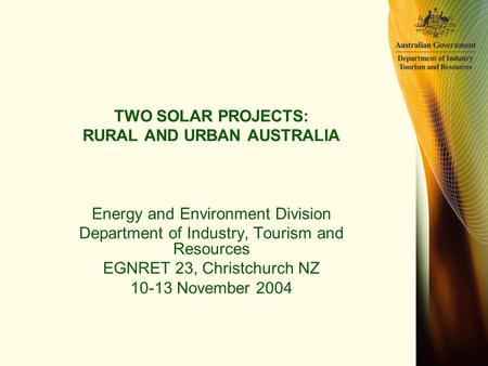 TWO SOLAR PROJECTS: RURAL AND URBAN AUSTRALIA Energy and Environment Division Department of Industry, Tourism and Resources EGNRET 23, Christchurch NZ.