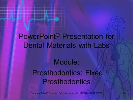Copyright © 2006 Thomson Delmar Learning. ALL RIGHTS RESERVED. 1 PowerPoint ® Presentation for Dental Materials with Labs Module: Prosthodontics: Fixed.