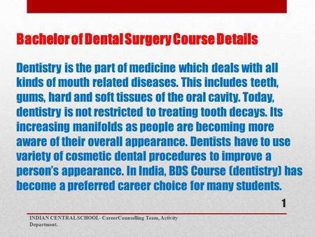 Bachelor of Dental Surgery Course Details Dentistry is the part of medicine which deals with all kinds of mouth related diseases. This includes teeth,