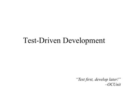 "Test-Driven Development ""Test first, develop later!"" –OCUnit."