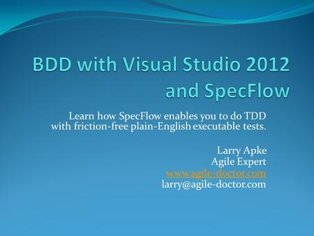 Learn how SpecFlow enables you to do TDD with friction-free plain-English executable tests. Larry Apke Agile Expert