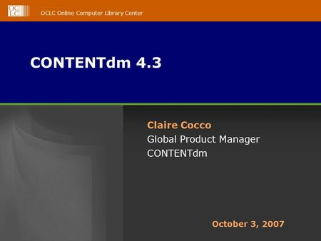 OCLC Online Computer Library Center CONTENTdm 4.3 Claire Cocco Global Product Manager CONTENTdm October 3, 2007.