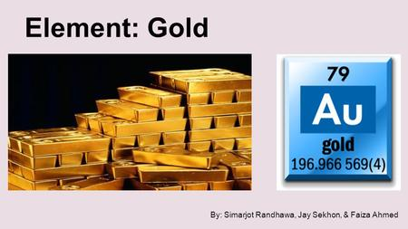 Element: Gold By: Simarjot Randhawa, Jay Sekhon, & Faiza Ahmed.