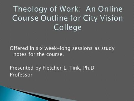 Offered in six week-long sessions as study notes for the course. Presented by Fletcher L. Tink, Ph.D Professor.