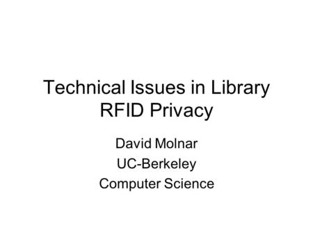 Technical Issues in Library RFID Privacy David Molnar UC-Berkeley Computer Science.