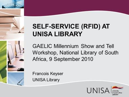 GAELIC Millennium Show and Tell Workshop, National Library of South Africa, 9 September 2010 Francois Keyser UNISA Library SELF-SERVICE (RFID) AT UNISA.