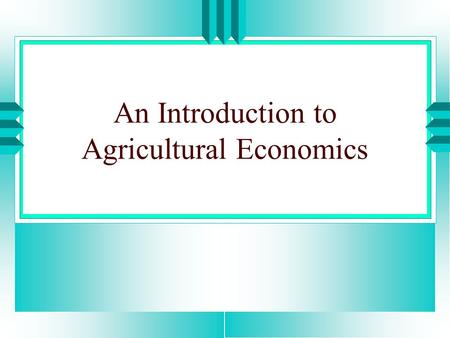 An Introduction to Agricultural Economics. Introduction u A study of economic principles, with emphasis on their application to the solution of farm,