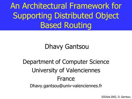 An Architectural Framework for Supporting Distributed Object Based Routing Dhavy Gantsou Department of Computer Science University of Valenciennes France.