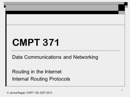 © Janice Regan, CMPT 128, 2007-2012 0 CMPT 371 Data Communications and Networking Routing in the Internet Internal Routing Protocols.