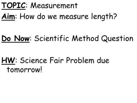 TOPIC: Measurement Aim: How do we measure length? Do Now: Scientific Method Question HW: Science Fair Problem due tomorrow!