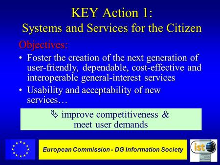 European Commission DGXIII-IST - 1 European Commission - DG Information Society KEY Action 1: Systems and Services for the Citizen Objectives: Foster the.