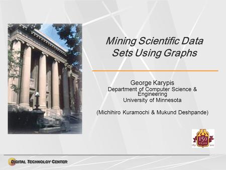 Mining Scientific Data Sets Using Graphs George Karypis Department of Computer Science & Engineering University of Minnesota (Michihiro Kuramochi & Mukund.